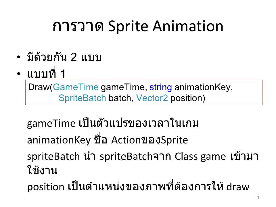 การวาด Sprite Animation มีด้วยกัน 2 แบบ แบบที่ 1 gameTime เป็นตัวแปรของเวลาในเกม animationKey ชื่อ Action ของ Sprite spriteBatch นำ spriteBatch จาก Cl