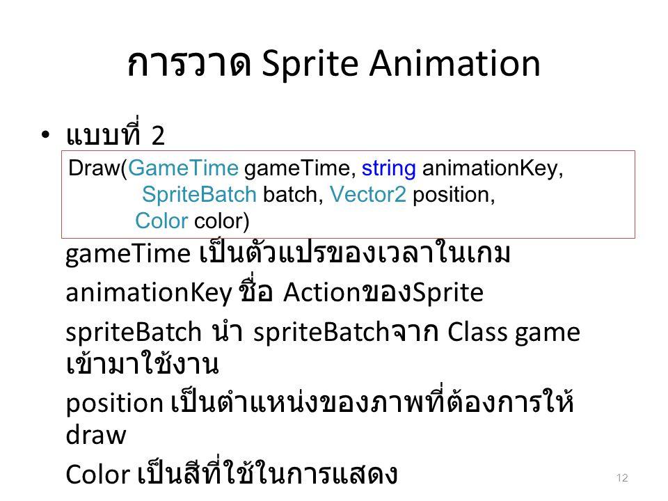 การวาด Sprite Animation แบบที่ 2 gameTime เป็นตัวแปรของเวลาในเกม animationKey ชื่อ Action ของ Sprite spriteBatch นำ spriteBatch จาก Class game เข้ามาใ