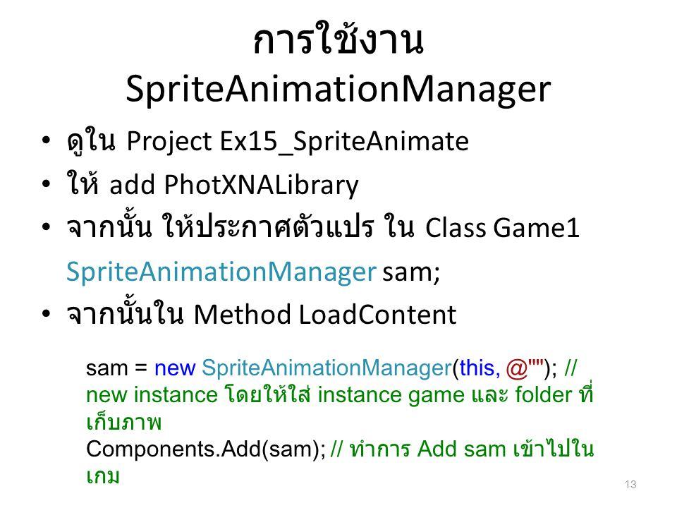 การใช้งาน SpriteAnimationManager ดูใน Project Ex15_SpriteAnimate ให้ add PhotXNALibrary จากนั้น ให้ประกาศตัวแปร ใน Class Game1 SpriteAnimationManager