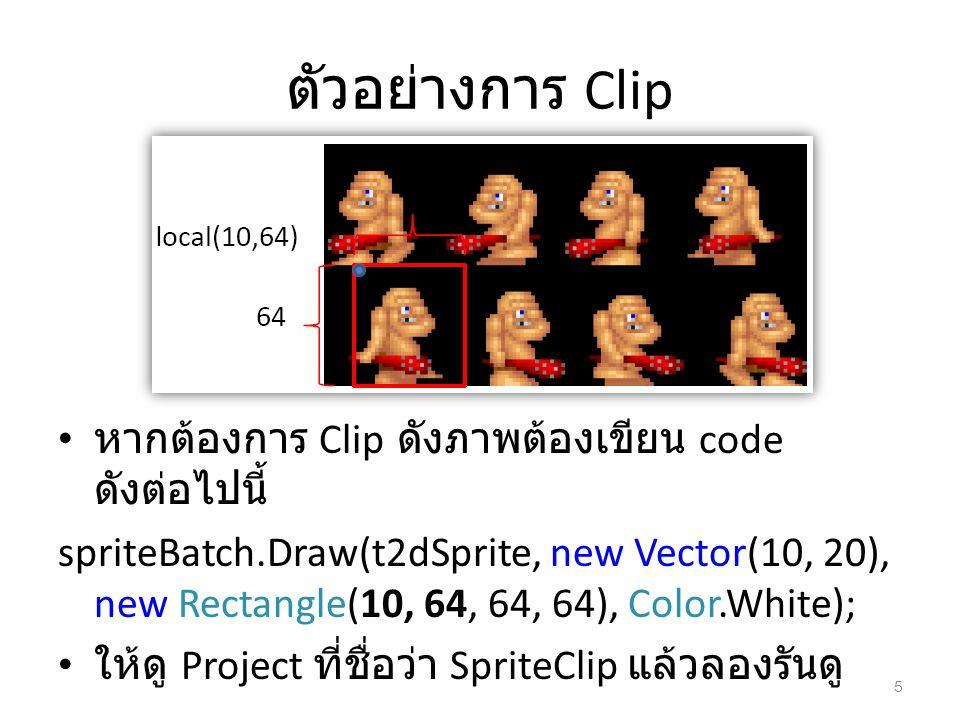 ตัวอย่างการ Clip หากต้องการ Clip ดังภาพต้องเขียน code ดังต่อไปนี้ spriteBatch.Draw(t2dSprite, new Vector(10, 20), new Rectangle(10, 64, 64, 64), Color