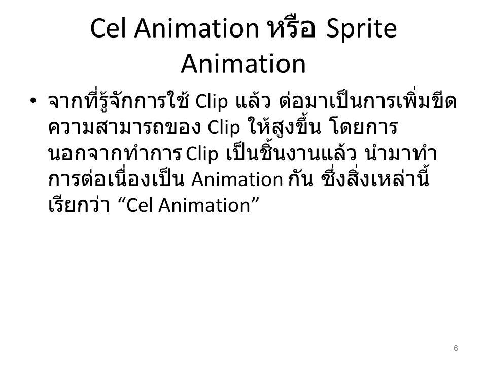 Cel Animation หรือ Sprite Animation จากที่รู้จักการใช้ Clip แล้ว ต่อมาเป็นการเพิ่มขีด ความสามารถของ Clip ให้สูงขึ้น โดยการ นอกจากทำการ Clip เป็นชิ้นงา