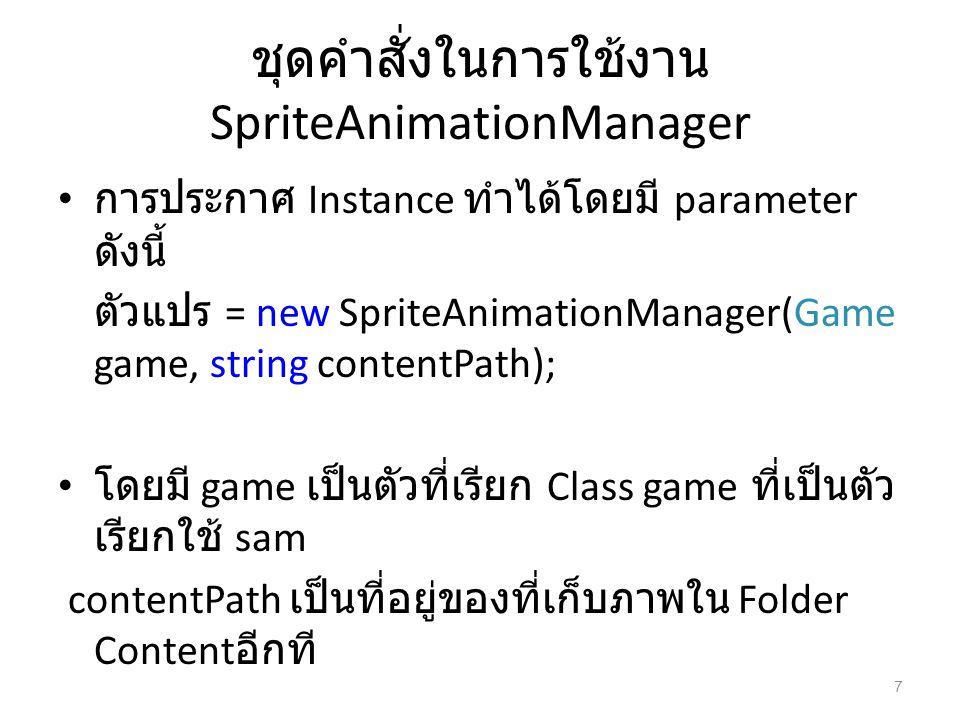 ชุดคำสั่งในการใช้งาน SpriteAnimationManager การประกาศ Instance ทำได้โดยมี parameter ดังนี้ ตัวแปร = new SpriteAnimationManager(Game game, string conte