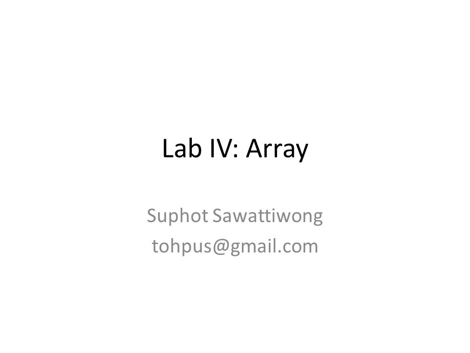 Lab IV: Array Suphot Sawattiwong tohpus@gmail.com