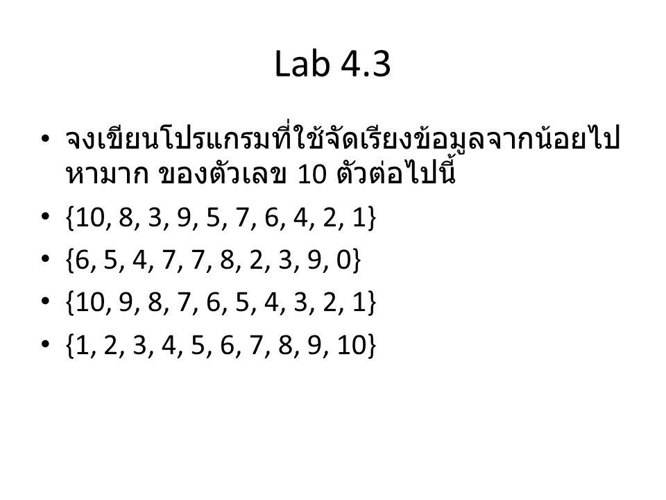 Lab 4.3 จงเขียนโปรแกรมที่ใช้จัดเรียงข้อมูลจากน้อยไป หามาก ของตัวเลข 10 ตัวต่อไปนี้ {10, 8, 3, 9, 5, 7, 6, 4, 2, 1} {6, 5, 4, 7, 7, 8, 2, 3, 9, 0} {10,