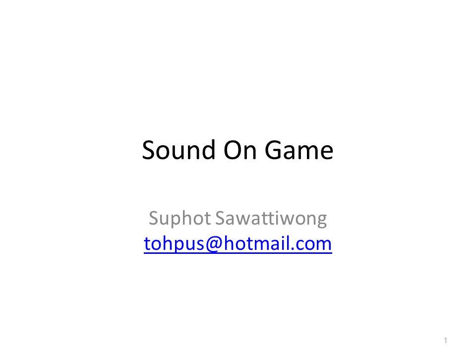 Sound On Game Suphot Sawattiwong tohpus@hotmail.com 1