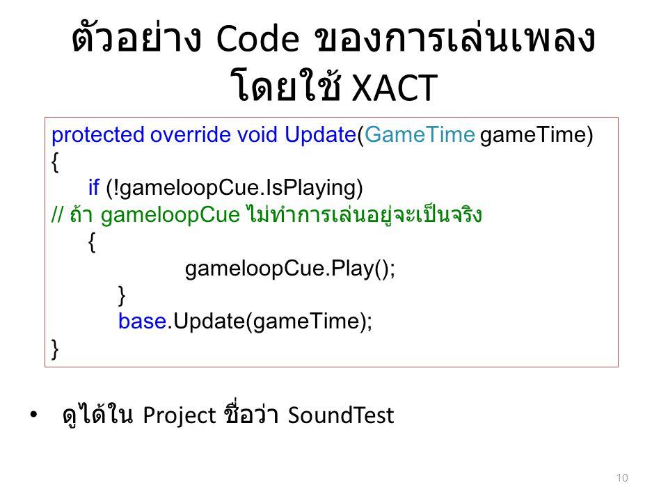 ตัวอย่าง Code ของการเล่นเพลง โดยใช้ XACT protected override void Update(GameTime gameTime) { if (!gameloopCue.IsPlaying) // ถ้า gameloopCue ไม่ทำการเล