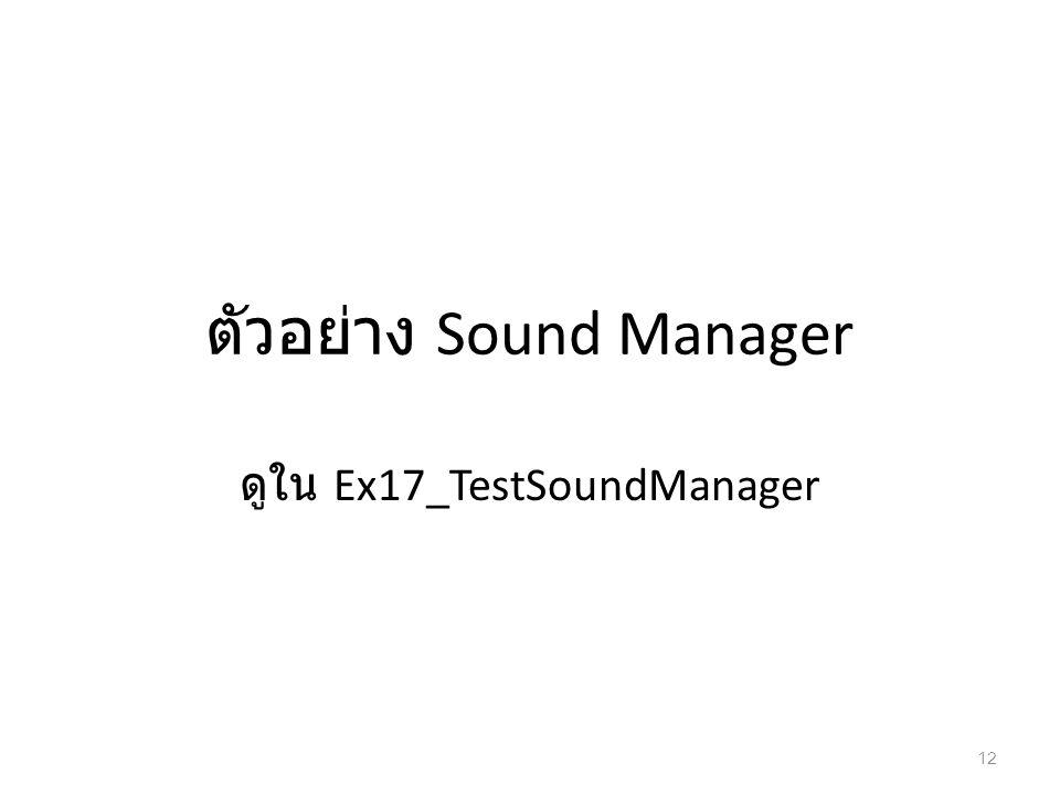 ตัวอย่าง Sound Manager ดูใน Ex17_TestSoundManager 12