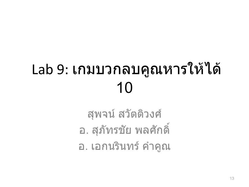 Lab 9: เกมบวกลบคูณหารให้ได้ 10 สุพจน์ สวัตติวงศ์ อ. สุภัทรชัย พลศักดิ์ อ. เอกนรินทร์ คำคูณ 13
