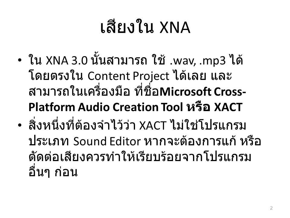 เสียงใน XNA ใน XNA 3.0 นั้นสามารถ ใช้.wav,.mp3 ได้ โดยตรงใน Content Project ได้เลย และ สามารถในเครื่องมือ ที่ชื่อ Microsoft Cross- Platform Audio Crea