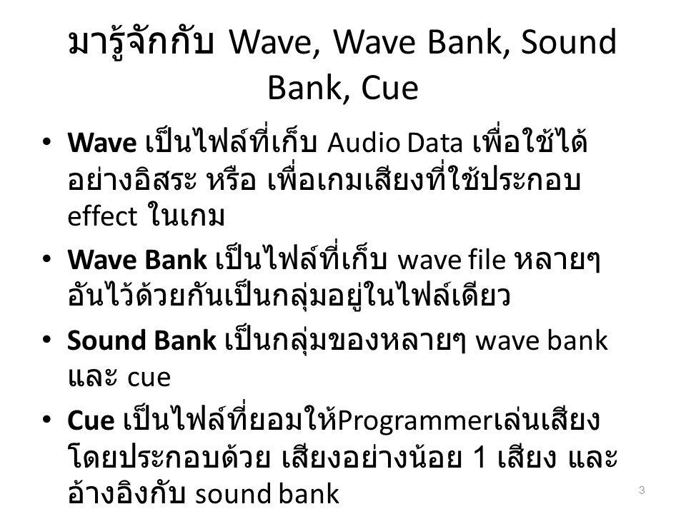 มารู้จักกับ Wave, Wave Bank, Sound Bank, Cue Wave เป็นไฟล์ที่เก็บ Audio Data เพื่อใช้ได้ อย่างอิสระ หรือ เพื่อเกมเสียงที่ใช้ประกอบ effect ในเกม Wave B
