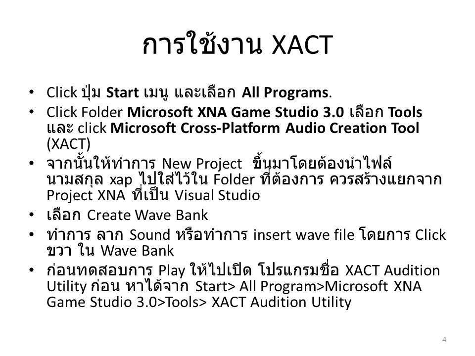 การใช้งาน XACT Click ปุ่ม Start เมนู และเลือก All Programs. Click Folder Microsoft XNA Game Studio 3.0 เลือก Tools และ click Microsoft Cross-Platform