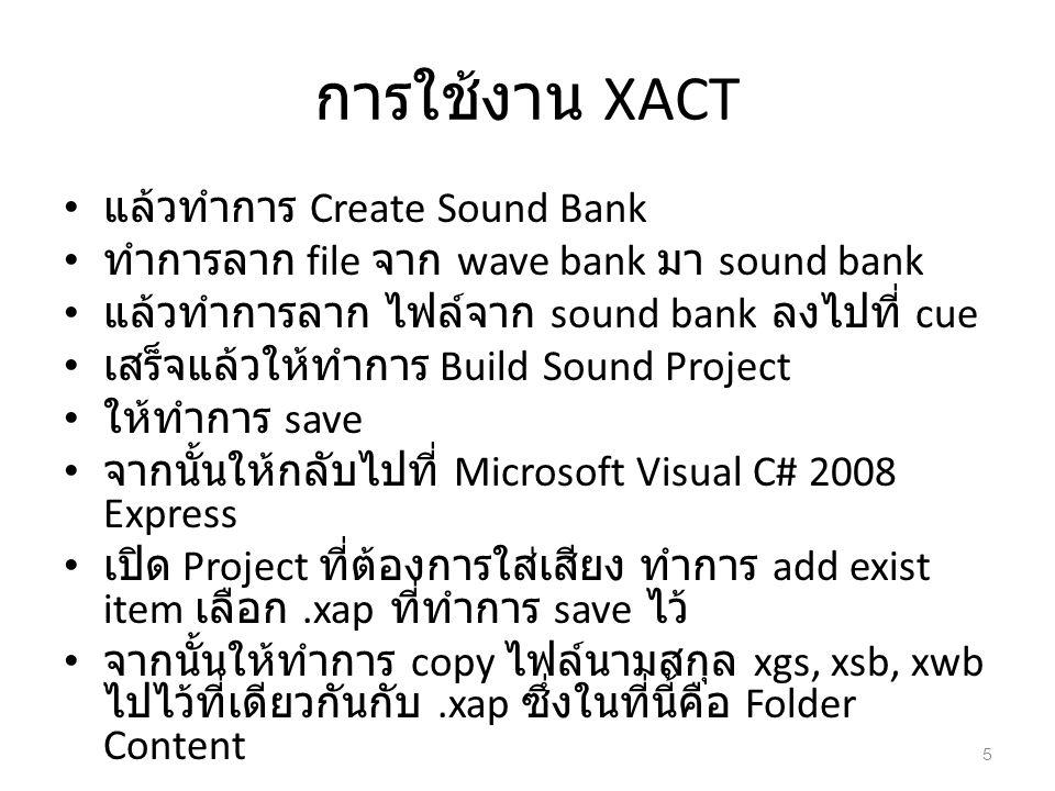 การใช้งาน XACT แล้วทำการ Create Sound Bank ทำการลาก file จาก wave bank มา sound bank แล้วทำการลาก ไฟล์จาก sound bank ลงไปที่ cue เสร็จแล้วให้ทำการ Bui