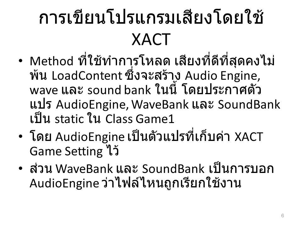 การเขียนโปรแกรมเสียงโดยใช้ XACT Method ที่ใช้ทำการโหลด เสียงที่ดีที่สุดคงไม่ พ้น LoadContent ซึ่งจะสร้าง Audio Engine, wave และ sound bank ในนี้ โดยปร