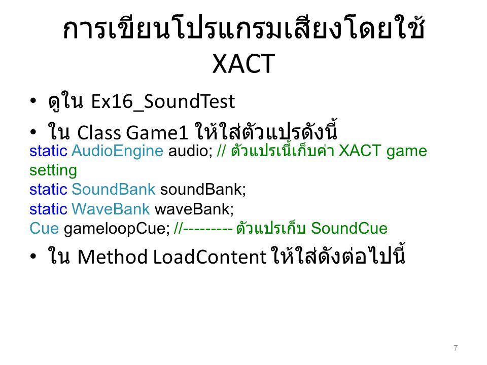 การเขียนโปรแกรมเสียงโดยใช้ XACT ดูใน Ex16_SoundTest ใน Class Game1 ให้ใส่ตัวแปรดังนี้ ใน Method LoadContent ให้ใส่ดังต่อไปนี้ static AudioEngine audio