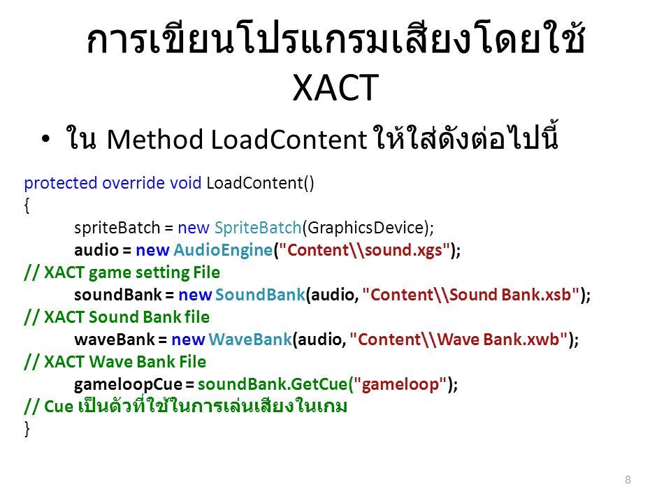 การเขียนโปรแกรมเสียงโดยใช้ XACT ใน Method LoadContent ให้ใส่ดังต่อไปนี้ protected override void LoadContent() { spriteBatch = new SpriteBatch(Graphics