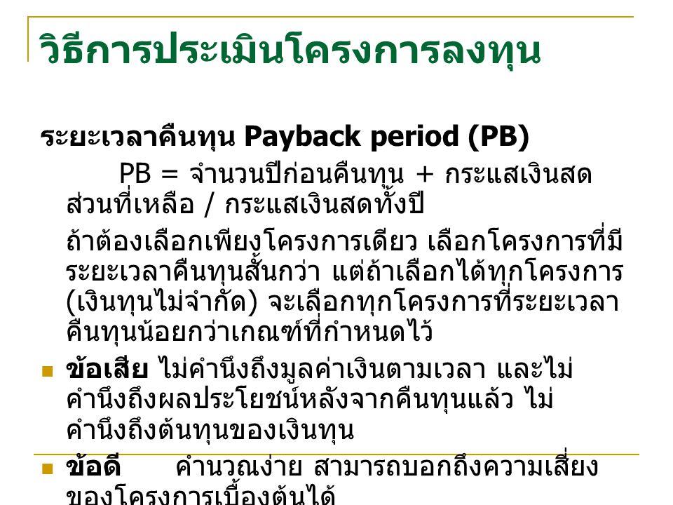 วิธีการประเมินโครงการลงทุน ระยะเวลาคืนทุน Payback period (PB) PB = จำนวนปีก่อนคืนทุน + กระแสเงินสด ส่วนที่เหลือ / กระแสเงินสดทั้งปี ถ้าต้องเลือกเพียงโครงการเดียว เลือกโครงการที่มี ระยะเวลาคืนทุนสั้นกว่า แต่ถ้าเลือกได้ทุกโครงการ ( เงินทุนไม่จำกัด ) จะเลือกทุกโครงการที่ระยะเวลา คืนทุนน้อยกว่าเกณฑ์ที่กำหนดไว้ ข้อเสีย ไม่คำนึงถึงมูลค่าเงินตามเวลา และไม่ คำนึงถึงผลประโยชน์หลังจากคืนทุนแล้ว ไม่ คำนึงถึงต้นทุนของเงินทุน ข้อดีคำนวณง่าย สามารถบอกถึงความเสี่ยง ของโครงการเบื้องต้นได้
