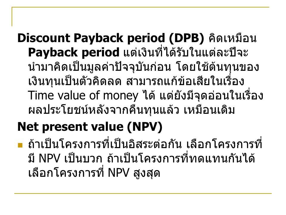 Discount Payback period (DPB) คิดเหมือน Payback period แต่เงินที่ได้รับในแต่ละปีจะ นำมาคิดเป็นมูลค่าปัจจุบันก่อน โดยใช้ต้นทุนของ เงินทุนเป็นตัวคิดลด สามารถแก้ข้อเสียในเรื่อง Time value of money ได้ แต่ยังมีจุดอ่อนในเรื่อง ผลประโยชน์หลังจากคืนทุนแล้ว เหมือนเดิม Net present value (NPV) ถ้าเป็นโครงการที่เป็นอิสระต่อกัน เลือกโครงการที่ มี NPV เป็นบวก ถ้าเป็นโครงการที่ทดแทนกันได้ เลือกโครงการที่ NPV สูงสุด
