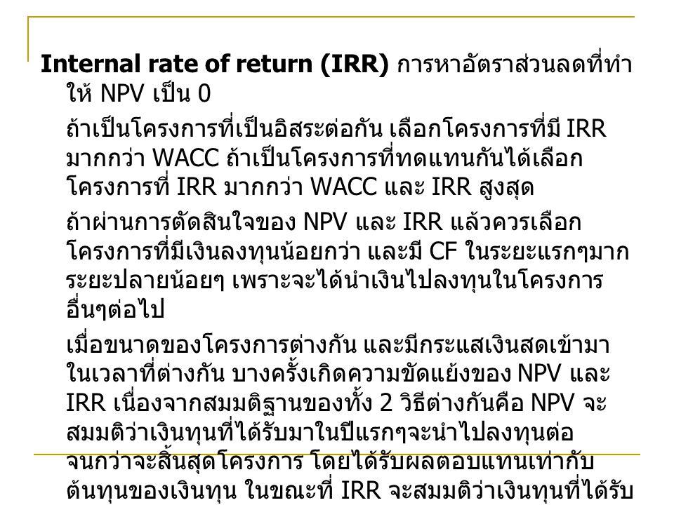 Internal rate of return (IRR) การหาอัตราส่วนลดที่ทำ ให้ NPV เป็น 0 ถ้าเป็นโครงการที่เป็นอิสระต่อกัน เลือกโครงการที่มี IRR มากกว่า WACC ถ้าเป็นโครงการที่ทดแทนกันได้เลือก โครงการที่ IRR มากกว่า WACC และ IRR สูงสุด ถ้าผ่านการตัดสินใจของ NPV และ IRR แล้วควรเลือก โครงการที่มีเงินลงทุนน้อยกว่า และมี CF ในระยะแรกๆมาก ระยะปลายน้อยๆ เพราะจะได้นำเงินไปลงทุนในโครงการ อื่นๆต่อไป เมื่อขนาดของโครงการต่างกัน และมีกระแสเงินสดเข้ามา ในเวลาที่ต่างกัน บางครั้งเกิดความขัดแย้งของ NPV และ IRR เนื่องจากสมมติฐานของทั้ง 2 วิธีต่างกันคือ NPV จะ สมมติว่าเงินทุนที่ได้รับมาในปีแรกๆจะนำไปลงทุนต่อ จนกว่าจะสิ้นสุดโครงการ โดยได้รับผลตอบแทนเท่ากับ ต้นทุนของเงินทุน ในขณะที่ IRR จะสมมติว่าเงินทุนที่ได้รับ มาในปีแรกๆจะนำไปลงทุนเช่นกันแต่จะได้รับผลตอบแทน เท่ากับ IRR ข้อสมมติฐานของ NPV สมเหตุสมผลกว่า ถ้า โครงการที่มีขนาดต่างกัน ควรใช้ NPV เป็นตัวเลือก