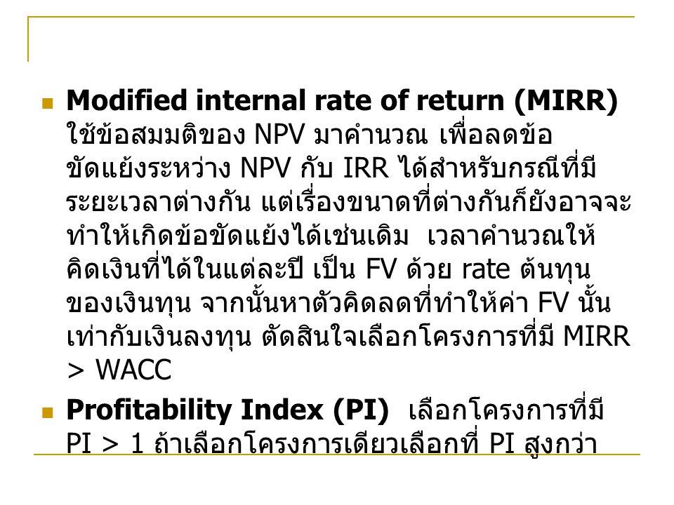 Modified internal rate of return (MIRR) ใช้ข้อสมมติของ NPV มาคำนวณ เพื่อลดข้อ ขัดแย้งระหว่าง NPV กับ IRR ได้สำหรับกรณีที่มี ระยะเวลาต่างกัน แต่เรื่องขนาดที่ต่างกันก็ยังอาจจะ ทำให้เกิดข้อขัดแย้งได้เช่นเดิม เวลาคำนวณให้ คิดเงินที่ได้ในแต่ละปี เป็น FV ด้วย rate ต้นทุน ของเงินทุน จากนั้นหาตัวคิดลดที่ทำให้ค่า FV นั้น เท่ากับเงินลงทุน ตัดสินใจเลือกโครงการที่มี MIRR > WACC Profitability Index (PI) เลือกโครงการที่มี PI > 1 ถ้าเลือกโครงการเดียวเลือกที่ PI สูงกว่า