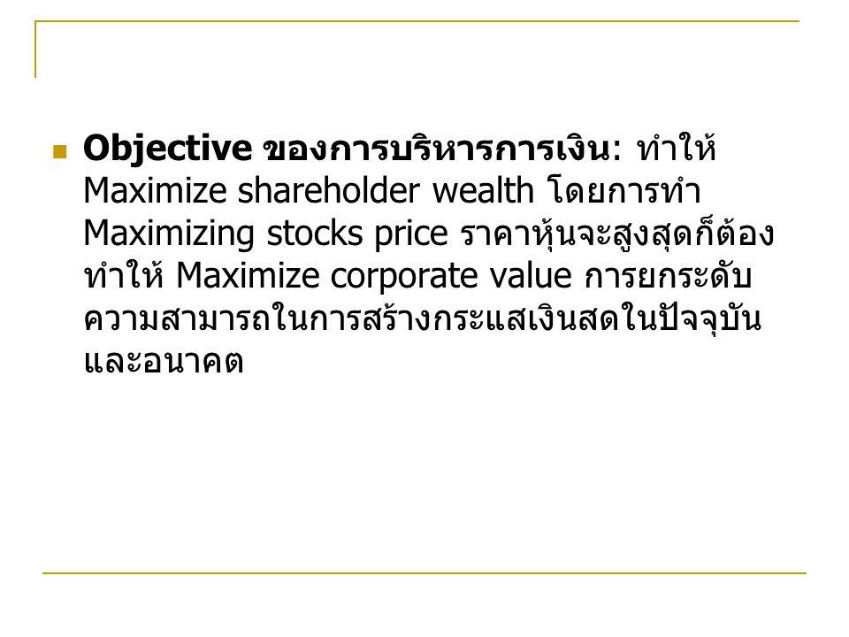 Objective ของการบริหารการเงิน : ทำให้ Maximize shareholder wealth โดยการทำ Maximizing stocks price ราคาหุ้นจะสูงสุดก็ต้อง ทำให้ Maximize corporate value การยกระดับ ความสามารถในการสร้างกระแสเงินสดในปัจจุบัน และอนาคต