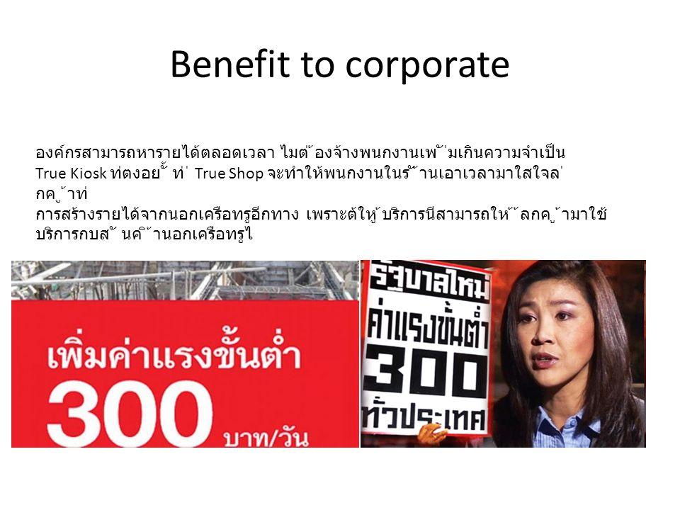 Benefit to corporate องค์กรสามารถหารายได้ตลอดเวลา ไมต่ ้องจ้างพนกงานเพ ั ่ิมเกินความจําเป็น True Kiosk ท่ีตงอย ั้ ทู่ ่ี True Shop จะทําให้พนกงานในร ั
