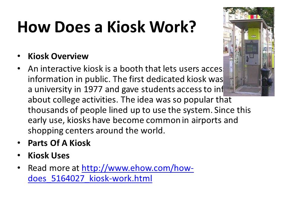 How Does a Kiosk Work? Kiosk Overview An interactive kiosk is a booth that lets users access information in public. The first dedicated kiosk was crea