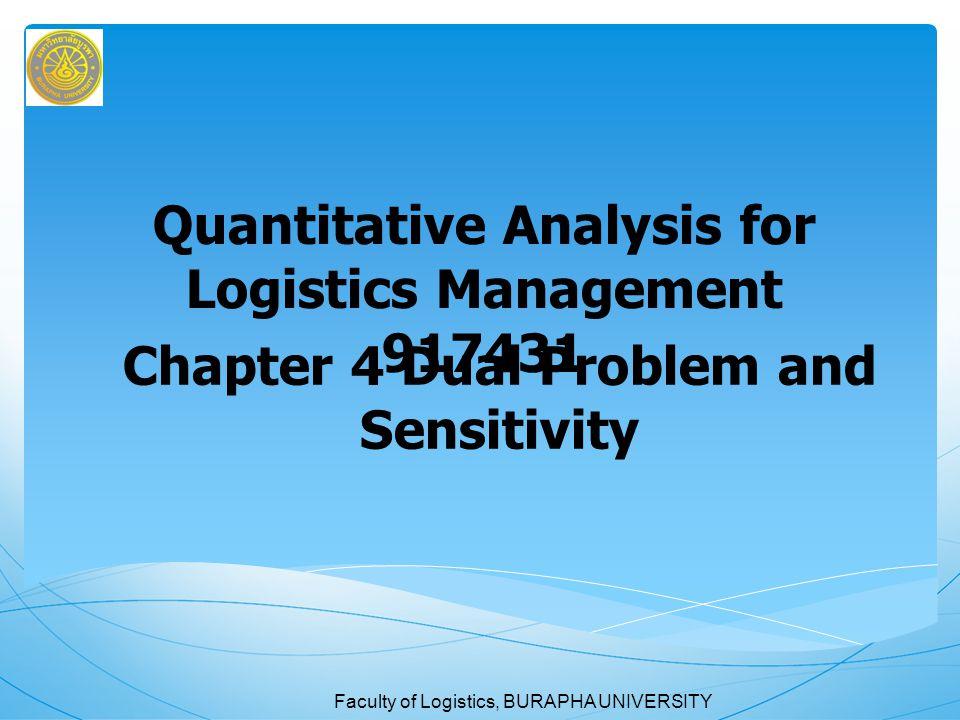 Faculty of Logistics, BURAPHA UNIVERSITY Chapter 4 Dual Problem and Sensibility 4.1 บทนำ กำหนดการเชิงเส้นก็เป็นเทคนิคเชิงปริมาณอย่าง หนึ่ง ซึ่งเมื่อทำการคำนวณได้ผลเฉลยที่เหมาะที่สุด แล้วไม่ได้หมายความว่ากระบวนการแก้ปัญหาจะจบลง เพียงเท่านี้ แต่ยังต้องมีการทดสอบและนำไปประยุกต์ อีกด้วย ซึ่งจำเป็นต้องมีการวิเคราะห์ข้อมูลที่ได้จากการ คำนวณให้ละเอียด นอกจากนั้น ยังพบว่าในบางครั้ง สภาพปัญหามีการเปลี่ยนแปลงหรือตัวเลขข้อมูลที่ใช้ใน กำหนดการเชิงเส้นเกิดคลาดเคลื่อนจากความเป็นจริง ซึ่งอาจจะกระทบกระเทือนผลเฉลยที่เหมาะสมที่สุดที่ได้ คำนวณไว้ ในบทนี้จะกล่าวถึงการวิเคราะห์หลังจาก ได้ผลเฉลยเหมาะที่สุด (post optimality analysis) ซึ่งมีสาระสำคัญ 2 เรื่อง คือ ปัญหาควบคู่ (Dual Problem) และการวิเคราะห์ความไวต่อการเปลี่ยนแปลง
