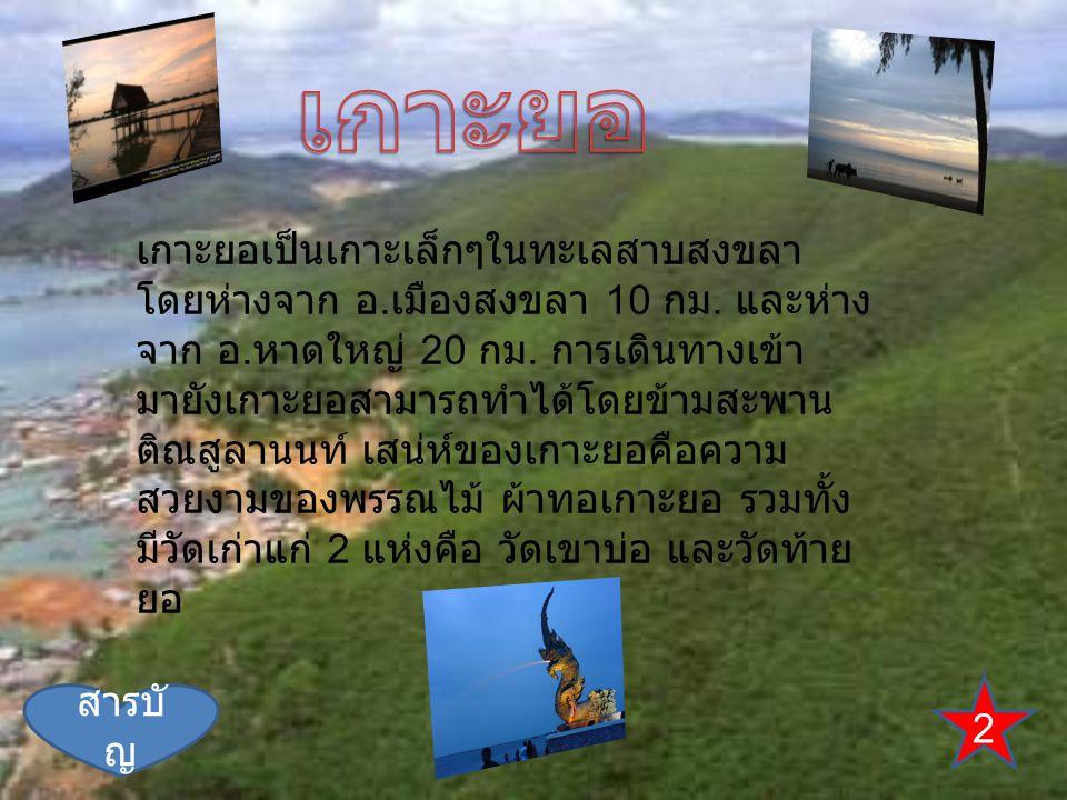 2 สารบั ญ เกาะยอเป็นเกาะเล็กๆในทะเลสาบสงขลา โดยห่างจาก อ. เมืองสงขลา 10 กม. และห่าง จาก อ. หาดใหญ่ 20 กม. การเดินทางเข้า มายังเกาะยอสามารถทำได้โดยข้าม