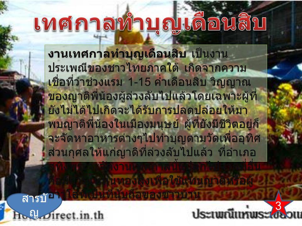 3 สารบั ญ งานเทศกาลทำบุญเดือนสิบ เป็นงาน ประเพณีของชาวไทยภาคใต้ เกิดจากความ เชื่อที่ว่าช่วงแรม 1-15 ค่ำเดือนสิบ วิญญาณ ของญาติพี่น้องผู้ล่วงลับไปแล้วโดยเฉพาะผู้ที่ ยังไม่ได้ไปเกิดจะได้รับการปลดปล่อยให้มา พบญาติพี่น้องในเมืองมนุษย์ ผู้ที่ยังมีชีวิตอยู่ก็ จะจัดหาอาหารต่างๆไปทำบุญตามวัดเพื่ออุทิศ ส่วนกุศลให้แก่ญาติที่ล่วงลับไปแล้ว ที่อำเภอ สทิงพระจะจัดงานเทศกาลนี้แปลกไปจากที่อื่น คือมีการแห่หุ่นทองสูงเพื่อใช้แทนญาติหรือผู้ อาวุโสที่เป็นที่นับถือของชาวบ้าน