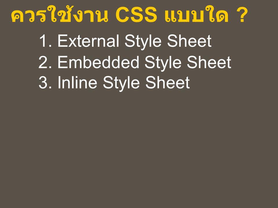 ควรใช้งาน CSS แบบใด ? 1. External Style Sheet 2. Embedded Style Sheet 3. Inline Style Sheet