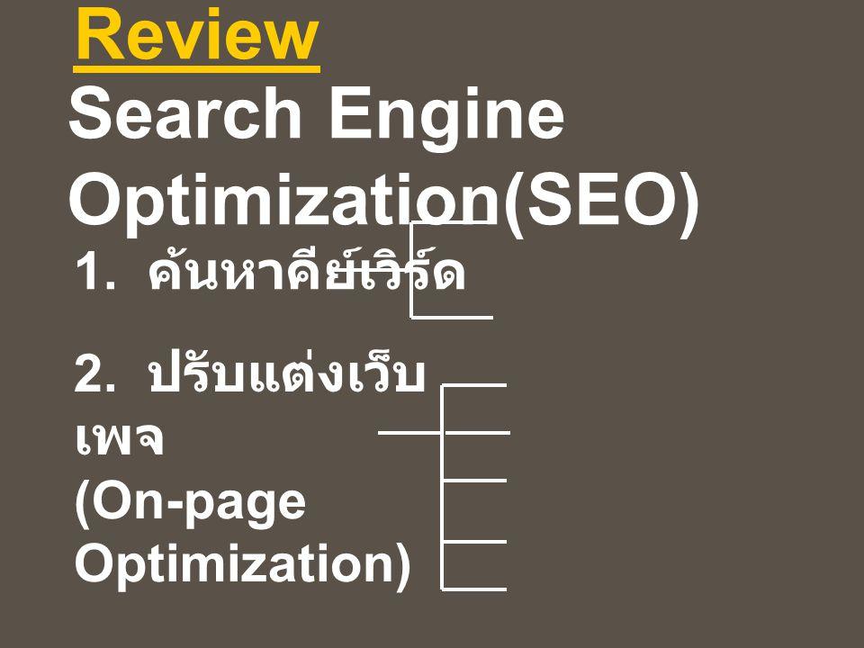 Review 1. ค้นหาคีย์เวิร์ด 2. ปรับแต่งเว็บ เพจ (On-page Optimization) Search Engine Optimization(SEO)
