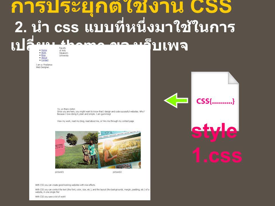 การประยุกต์ใช้งาน CSS 2. นำ css แบบที่หนึ่งมาใช้ในการ เปลี่ยน theme ของเว็บเพจ style 1.css