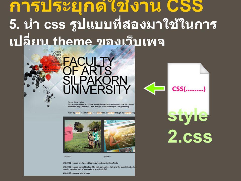 การประยุกต์ใช้งาน CSS 5. นำ css รูปแบบที่สองมาใช้ในการ เปลี่ยน theme ของเว็บเพจ style 2.css