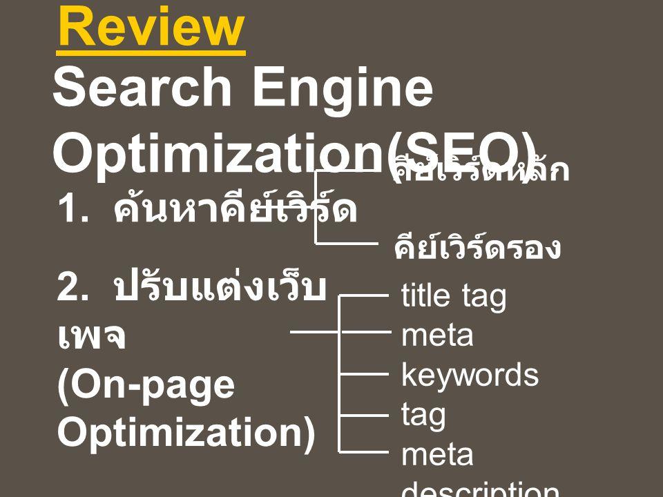 Review 1. ค้นหาคีย์เวิร์ด คีย์เวิร์ดหลัก คีย์เวิร์ดรอง 2. ปรับแต่งเว็บ เพจ (On-page Optimization) Search Engine Optimization(SEO) title tag meta keywo