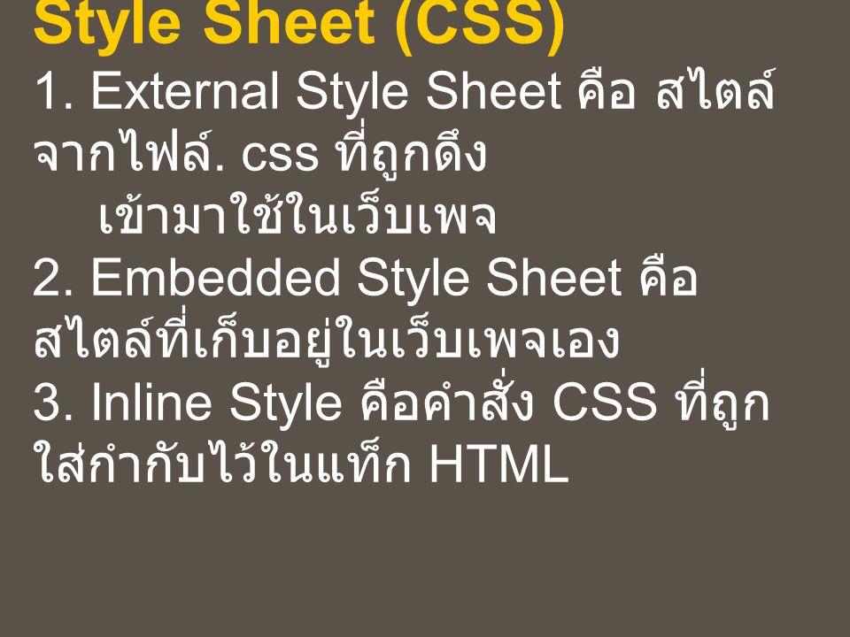 การใช้งาน Cascading Style Sheet (CSS) 1. External Style Sheet คือ สไตล์ จากไฟล์. css ที่ถูกดึง เข้ามาใช้ในเว็บเพจ 2. Embedded Style Sheet คือ สไตล์ที่