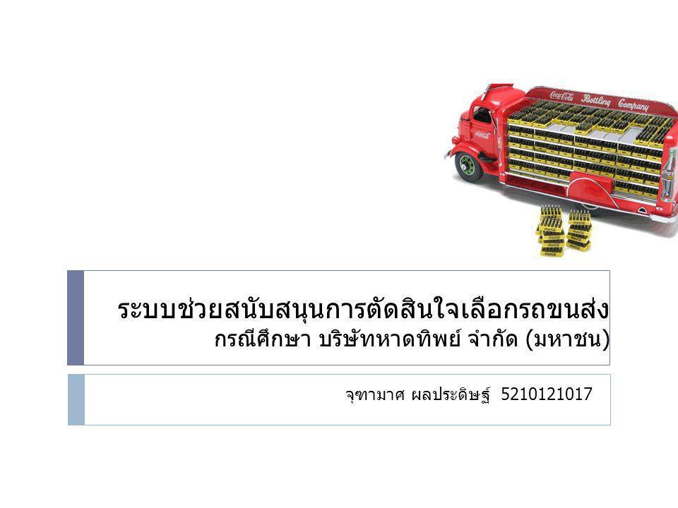 ระบบช่วยสนับสนุนการตัดสินใจเลือกรถขนส่ง กรณีศึกษา บริษัทหาดทิพย์ จำกัด (มหาชน) จุฑามาศ ผลประดิษฐ์ 5210121017