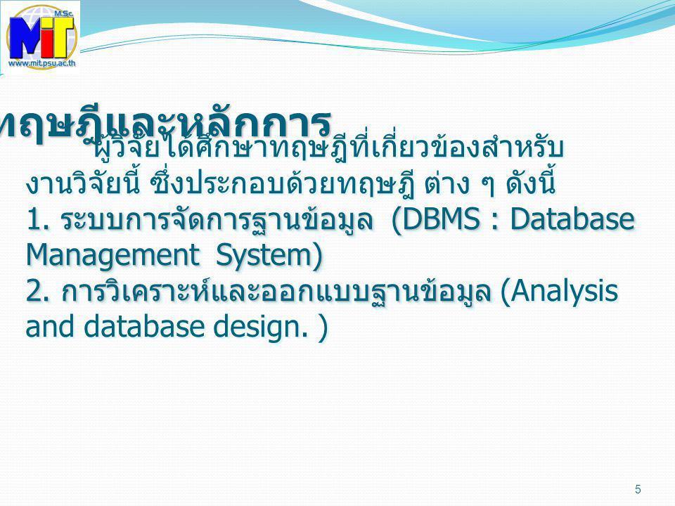 5 ทฤษฎีและหลักการ ผู้วิจัยได้ศึกษาทฤษฎีที่เกี่ยวข้องสำหรับ งานวิจัยนี้ ซึ่งประกอบด้วยทฤษฎี ต่าง ๆ ดังนี้ 1. ระบบการจัดการฐานข้อมูล (DBMS : Database Ma