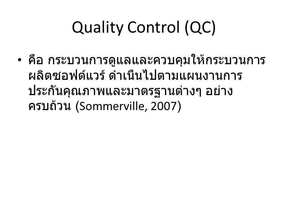 Quality Control (QC) คือ กระบวนการดูแลและควบคุมให้กระบวนการ ผลิตซอฟต์แวร์ ดำเนืนไปตามแผนงานการ ประกันคุณภาพและมาตรฐานต่างๆ อย่าง ครบถ้วน (Sommerville,