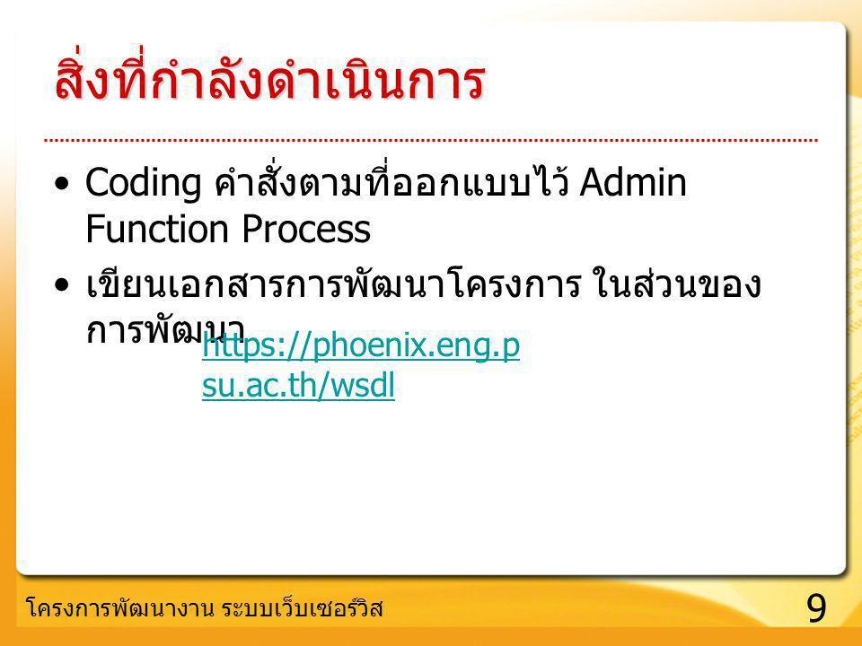 9 โครงการพัฒนางาน ระบบเว็บเซอร์วิส สิ่งที่กำลังดำเนินการ Coding คำสั่งตามที่ออกแบบไว้ Admin Function Process เขียนเอกสารการพัฒนาโครงการ ในส่วนของ การพ