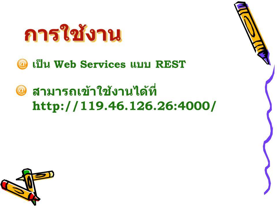 การใช้งานการใช้งาน เป็น Web Services แบบ REST สามารถเข้าใช้งานได้ที่ http://119.46.126.26:4000/