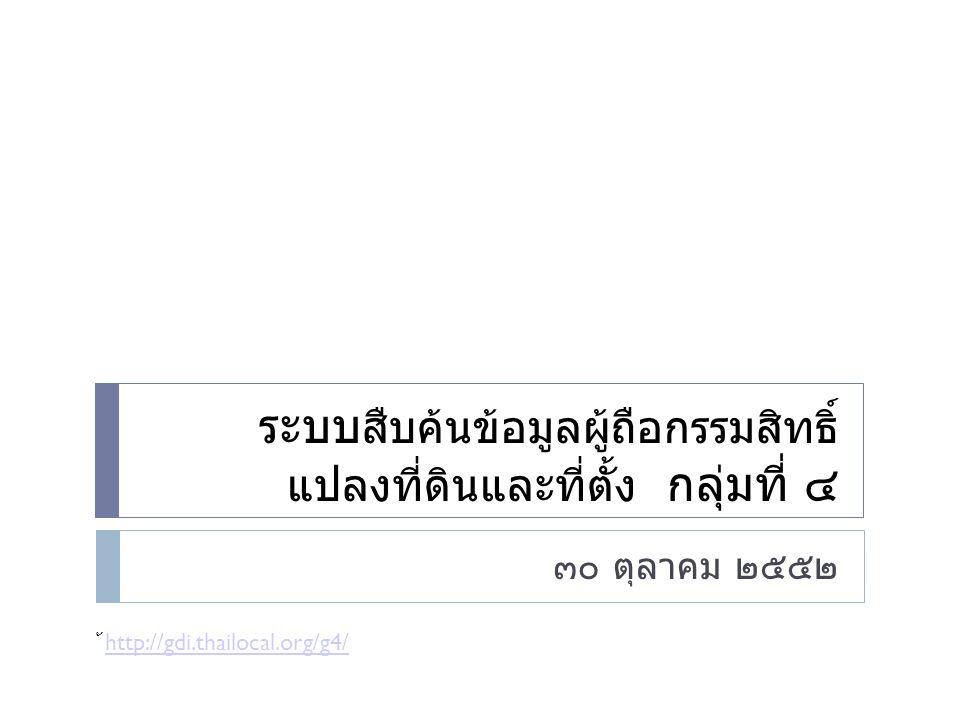 ระบบ สืบค้นข้อมูลผู้ถือกรรมสิทธิ์ แปลงที่ดินและที่ตั้ง กลุ่มที่ ๔ ๓๐ ตุลาคม ๒๕๕๒ ้ http://gdi.thailocal.org/g4/ http://gdi.thailocal.org/g4/