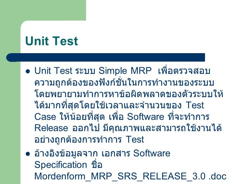 Unit Test Unit Test ระบบ Simple MRP เพื่อตรวจสอบ ความถูกต้องของฟังก์ชั่นในการทำงานของระบบ โดยพยายามทำการหาข้อผิดพลาดของตัวระบบให้ ได้มากที่สุดโดยใช้เว