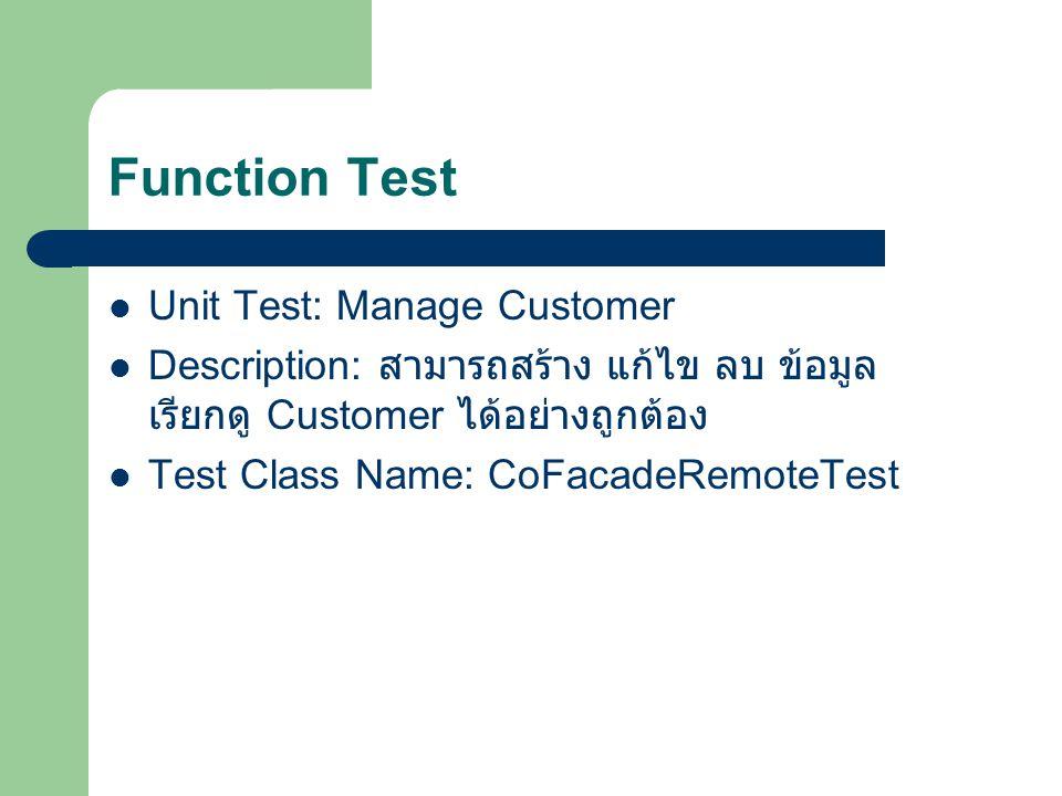 Function Test Unit Test: Manage Customer Description: สามารถสร้าง แก้ไข ลบ ข้อมูล เรียกดู Customer ได้อย่างถูกต้อง Test Class Name: CoFacadeRemoteTest