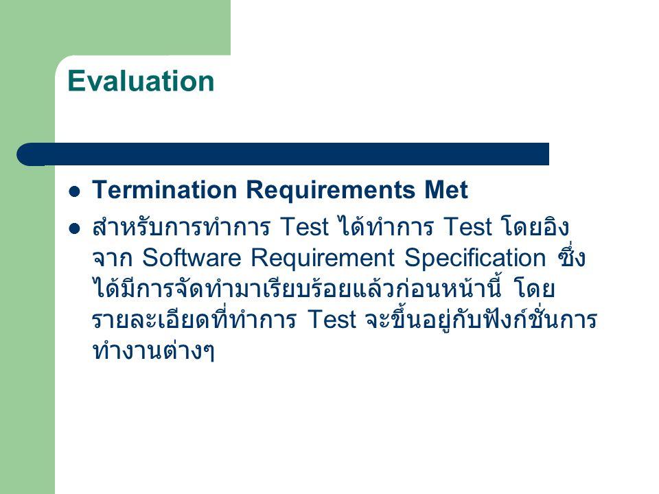Evaluation Termination Requirements Met สำหรับการทำการ Test ได้ทำการ Test โดยอิง จาก Software Requirement Specification ซึ่ง ได้มีการจัดทำมาเรียบร้อยแ