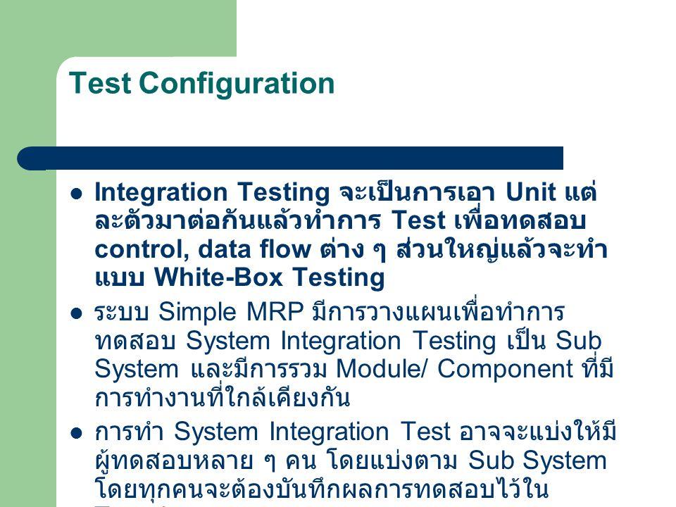 Test Configuration Integration Testing จะเป็นการเอา Unit แต่ ละตัวมาต่อกันแล้วทำการ Test เพื่อทดสอบ control, data flow ต่าง ๆ ส่วนใหญ่แล้วจะทำ แบบ Whi