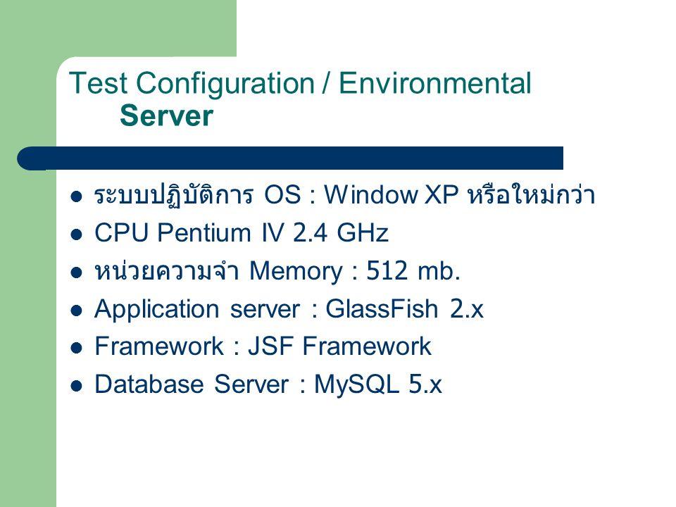 Test Configuration / Environmental Server ระบบปฏิบัติการ OS : Window XP หรือใหม่กว่า CPU Pentium IV 2.4 GHz หน่วยความจำ Memory : 512 mb. Application s