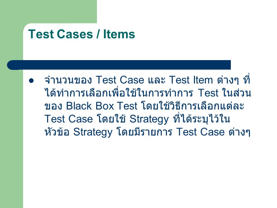 Test Cases / Items จำนวนของ Test Case และ Test Item ต่างๆ ที่ ได้ทำการเลือกเพื่อใช้ในการทำการ Test ในส่วน ของ Black Box Test โดยใช้วิธีการเลือกแต่ละ T