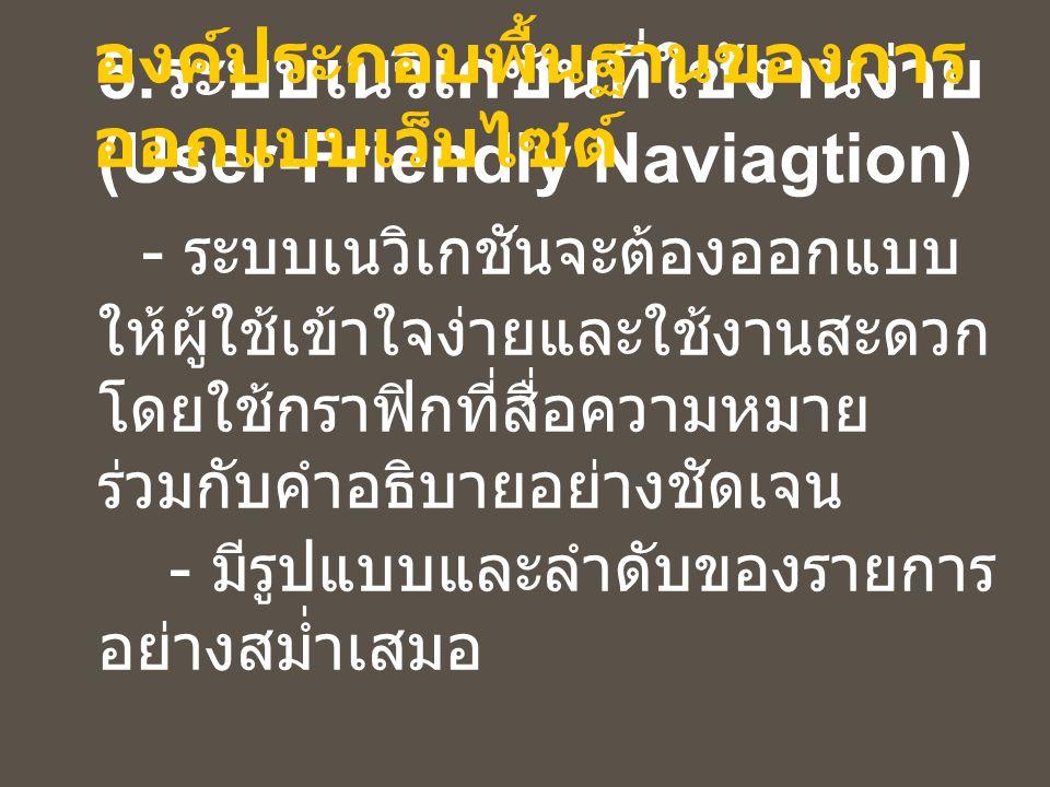 5. ระบบเนวิเกชันที่ใช้งานง่าย (User-Friendly Naviagtion) - ระบบเนวิเกชันจะต้องออกแบบ ให้ผู้ใช้เข้าใจง่ายและใช้งานสะดวก โดยใช้กราฟิกที่สื่อความหมาย ร่ว