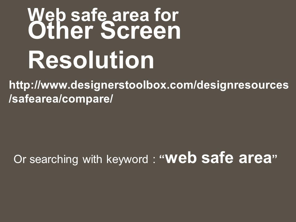 "Web safe area for Other Screen Resolution http://www.designerstoolbox.com/designresources /safearea/compare/ Or searching with keyword : "" web safe ar"