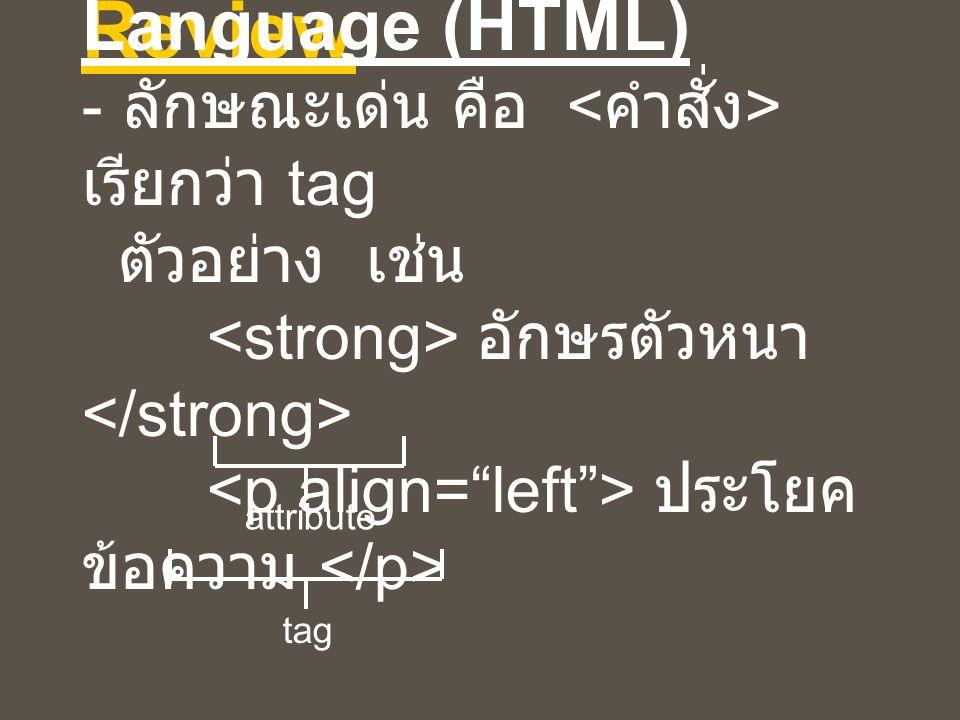 Review Hypertext Markup Language (HTML) - ลักษณะเด่น คือ เรียกว่า tag ตัวอย่าง เช่น อักษรตัวหนา ประโยค ข้อความ attribute tag